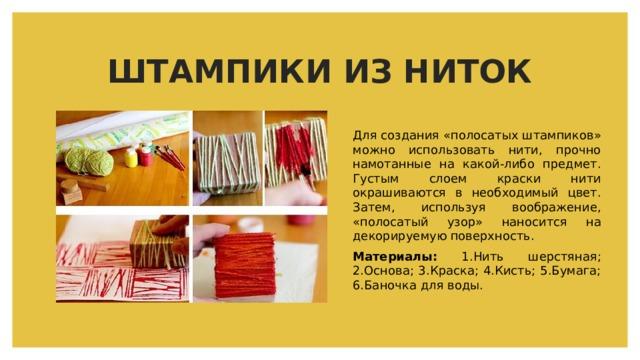 ШТАМПИКИ ИЗ НИТОК Для создания «полосатых штампиков» можно использовать нити, прочно намотанные на какой-либо предмет. Густым слоем краски нити окрашиваются в необходимый цвет. Затем, используя воображение, «полосатый узор» наносится на декорируемую поверхность. Материалы: 1.Нить шерстяная; 2.Основа; 3.Краска; 4.Кисть; 5.Бумага; 6.Баночка для воды.