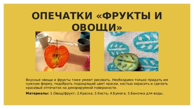 ОПЕЧАТКИ «ФРУКТЫ И ОВОЩИ» Вкусные овощи и фрукты тоже умеют рисовать. Необходимо только придать им нужную форму, подобрать подходящий цвет краски, кистью окрасить и сделать красивый отпечаток на декорируемой поверхности. Материалы: 1.Овощ/фрукт; 2.Краска; 3.Кисть; 4.Бумага; 5.Баночка для воды.