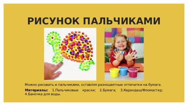 РИСУНОК ПАЛЬЧИКАМИ Можно рисовать и пальчиками, оставляя разноцветные отпечатки на бумаге. Материалы: 1.Пальчиковые краски; 2.Бумага; 3.Карандаш/Фломастер; 4.Баночка для воды.