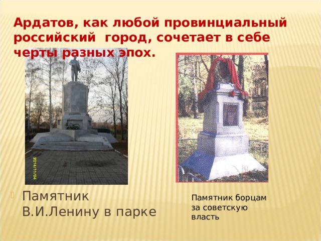 Ардатов, как любой провинциальный российский город, сочетает в себе черты разных эпох. Памятник В.И.Ленину в парке Памятник борцам за советскую власть
