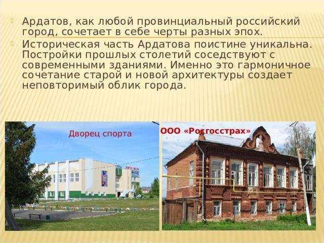 Ардатов, как любой провинциальный российский город, сочетает в себе черты разных эпох. Историческая часть Ардатова поистине уникальна. Постройки прошлых столетий соседствуют с современными зданиями. Именно это гармоничное сочетание старой и новой архитектуры создает неповторимый облик города.