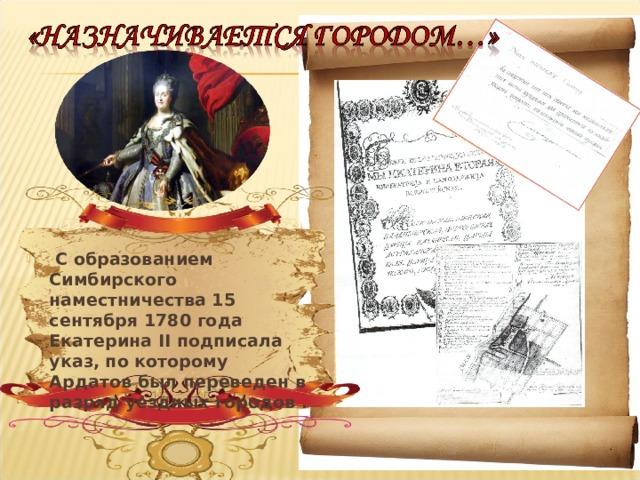 С образованием Симбирского наместничества 15 сентября 1780 года Екатерина II подписала указ, по которому Ардатов был переведен в разряд уездных городов .
