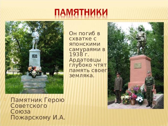 Он погиб в схватке с японскими самураями в 1938 г. Ардатовцы глубоко чтят память своего земляка.  Памятник Герою Советского Союза Пожарскому И.А.
