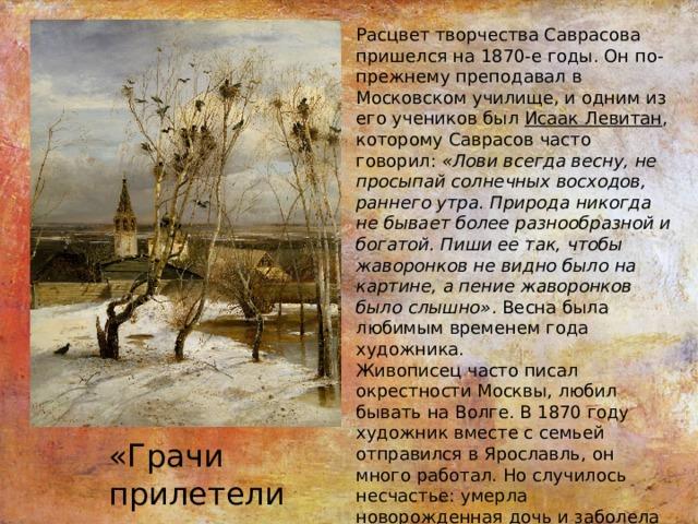 Расцвет творчества Саврасова пришелся на 1870-е годы. Он по-прежнему преподавал в Московском училище, и одним из его учеников был Исаак Левитан , которому Саврасов часто говорил: «Лови всегда весну, не просыпай солнечных восходов, раннего утра. Природа никогда не бывает более разнообразной и богатой. Пиши ее так, чтобы жаворонков не видно было на картине, а пение жаворонков было слышно» . Весна была любимым временем года художника. Живописец часто писал окрестности Москвы, любил бывать на Волге. В 1870 году художник вместе с семьей отправился в Ярославль, он много работал. Но случилось несчастье: умерла новорожденная дочь и заболела супруга. Саврасов болезненно переживал потерю. Потребовалось время, чтобы художник нашел в себе силы и вернулся к работе. «Грачи прилетели»