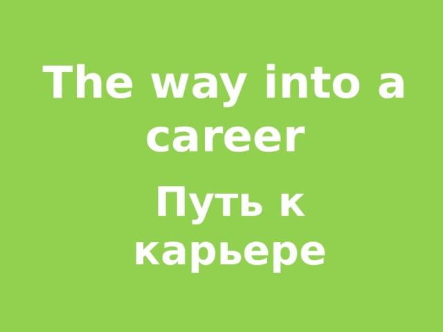 The way into a career Путь к карьере