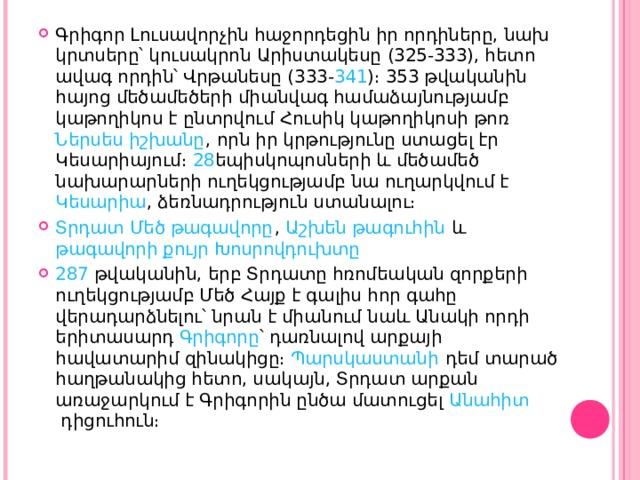 Գրիգոր Լուսավորչին հաջորդեցին իր որդիները, նախ կրտսերը՝ կուսակրոն Արիստակեսը ( 325 - 333 ), հետո ավագ որդին՝ Վրթանեսը ( 333 - 341 )։ 353 թվականին հայոց մեծամեծերի միանվագ համաձայնությամբ կաթողիկոս է ընտրվում Հուսիկ կաթողիկոսի թոռ Ներսես իշխանը , որն իր կրթությունը ստացել էր Կեսարիայում։ 28 եպիսկոպոսների և մեծամեծ նախարարների ուղեկցությամբ նա ուղարկվում է Կեսարիա , ձեռնադրություն ստանալու։ Տրդատ Մեծ թագավորը , Աշխեն թագուհին և թագավորի քույր Խոսրովդուխտը 287 թվականին, երբ Տրդատը հռոմեական զորքերի ուղեկցությամբ Մեծ Հայք է գալիս հոր գահը վերադարձնելու՝ նրան է միանում նաև Անակի որդի երիտասարդ Գրիգորը ՝ դառնալով արքայի հավատարիմ զինակիցը։ Պարսկաստանի դեմ տարած հաղթանակից հետո, սակայն, Տրդատ արքան առաջարկում է Գրիգորին ընծա մատուցել Անահիտ դիցուհուն։