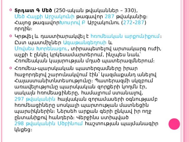 Տրդատ Գ Մեծ ( 250 -ական թվականներ – 330 ), Մեծ Հայքի  Արշակունի թագավոր 287 թվականից։ Հայոց թագավոր Խոսրով Բ Արշակունու ( 272 - 287 ) որդին։ Կրթվել և դաստիարակվել է հռոմեական արքունիքում ։ Ըստ պատմիչներ Ագաթանգեղոսի և Մովսես Խորենացու , տիրապետելով արտակարգ ուժի, աչքի է ընկել կրկեսամարտերում, ինչպես նաև՝ Հռոմեական կայսրության մղած պատերազմներում։ Հռոմեա-պարսկական պատերզամները իրար հաջորդելով շարունակվում էին՝ կազմաքանդ անելով Հայաստանի տնտեսությունը։ Պատերազմի սկզբում առավելությունը պարսկական զորքերի կողմն էր, սակայն հռոմեացիները, համալրում ստանալով, 297 թվականին հայկական զորամասերի օգնությամբ հռոմեացիները սոսկալի պարտության մատնեցին պարսիկներին։ Ներսեհ արքան գերի ընկավ իր ողջ ընտանիքով հանդերձ։ Վերջինս ստիպված 298 թվականին  Մծբինում հաշտության պայմանագիր կնքեց։
