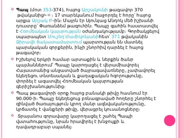 Պապ (մոտ 353 - 374 ), հայոց Արշակունի թագավոր 370 թվականից [Ն 1] ։ 17 տարեկանում հաջորդել է հորը՝ հայոց արքա Արշակ Բ –ին։ Մայրն էր Սյունյաց Անդոկ մեծ իշխանի դուստրը՝ Փառանձեմ թագուհին։ Պապը գահին հաստատվել է Հռոմեական կայսրության օժանդակությամբ։ Գործակցելով սպարապետ Մուշեղ Մամիկոնյանի հետ՝ 371 թվականին Ձիրավի ճակատամարտում պարտության են մատնել պարսկական զորքերին, ինչի շնորհիվ դարձել է հայոց թագավոր։ Իշխելով երկրի համար արտաքին և ներքին ծանր պայմաններում՝ Պապը կարողացել է վերամիավորել Հայաստանից անջատված ծայրագավառները, չափավորել եկեղեցու տնտեսական և քաղաքական հզորությունը, փորձել է ազատվել Հռոմեական կայսրության գերիշխանությունից։ Պապ թագավորի օրոք հայոց բանակի թիվը հասնում էր 90.000- ի ։ Պապը եկեղեցուց բռնագրաված հողերը շնորհել է զինված ծառայություն կրող մանր ազնվականությունը, կրճատել է վանքերի թիվը, վերացրել կուսանոցները։  Տրայանոս զորավարը կարողացել է շահել Պապի վստահությունը, նրան հրավիրել է խնջույքի և դավադրաբար սպանել։