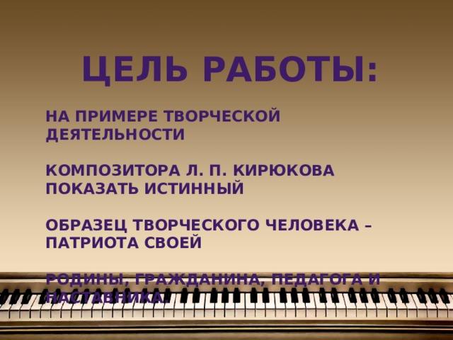 Цель работы:  на примере творческой деятельности  Композитора Л. П. Кирюкова показать истинный  образец творческого человека – патриота своей  Родины, гражданина, педагога и наставника.