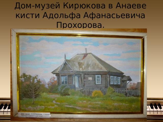 Дом-музей Кирюкова в Анаеве  кисти Адольфа Афанасьевича Прохорова.