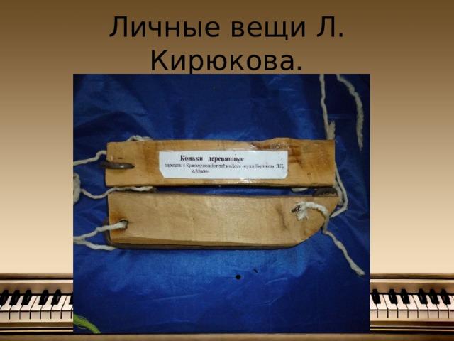 Личные вещи Л. Кирюкова.