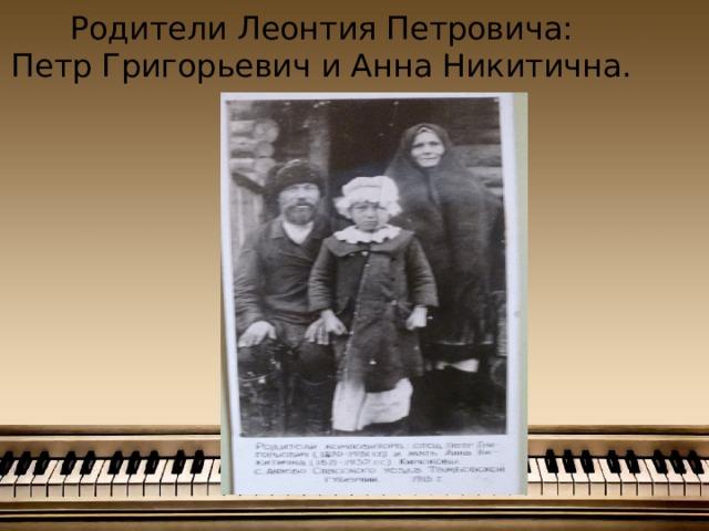 Родители Леонтия Петровича:  Петр Григорьевич и Анна Никитична.