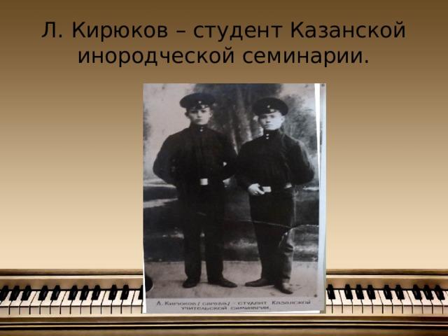 Л. Кирюков – студент Казанской инородческой семинарии.