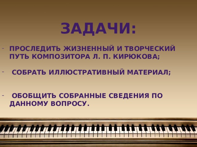 Задачи:  проследить жизненный и творческий путь композитора Л. П. Кирюкова;   собрать иллюстративный материал;