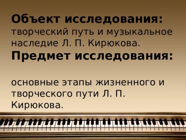 Объект исследования:  творческий путь и музыкальное наследие Л. П. Кирюкова.  Предмет исследования:  основные этапы жизненного и творческого пути Л. П. Кирюкова.