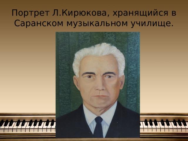 Портрет Л.Кирюкова, хранящийся в Саранском музыкальном училище.