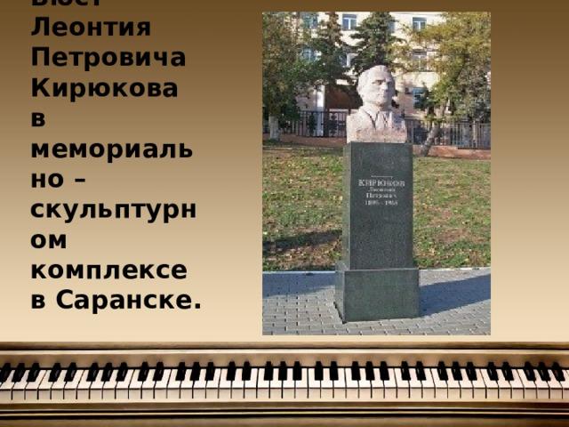 Бюст Леонтия Петровича Кирюкова в мемориально – скульптурном комплексе в Саранске.