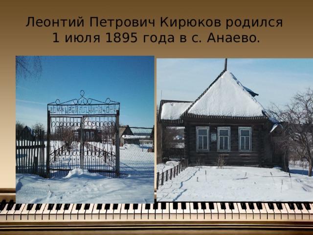 Леонтий Петрович Кирюков родился  1 июля 1895 года в с. Анаево.