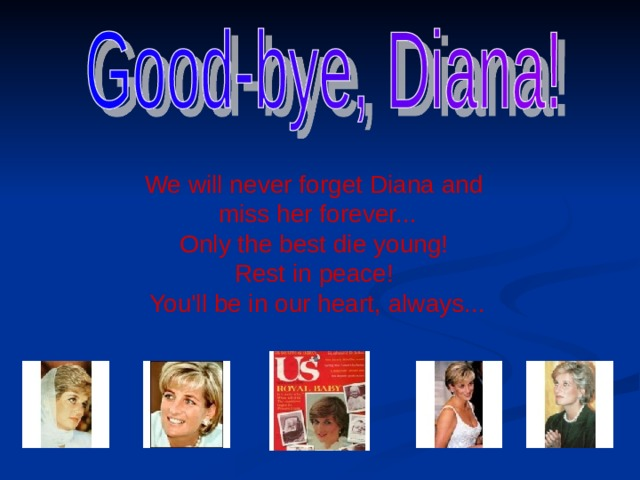 We will never forget Diana and  miss her forever...  Only the best die young!  Rest in peace!  You'll be in our heart, always...