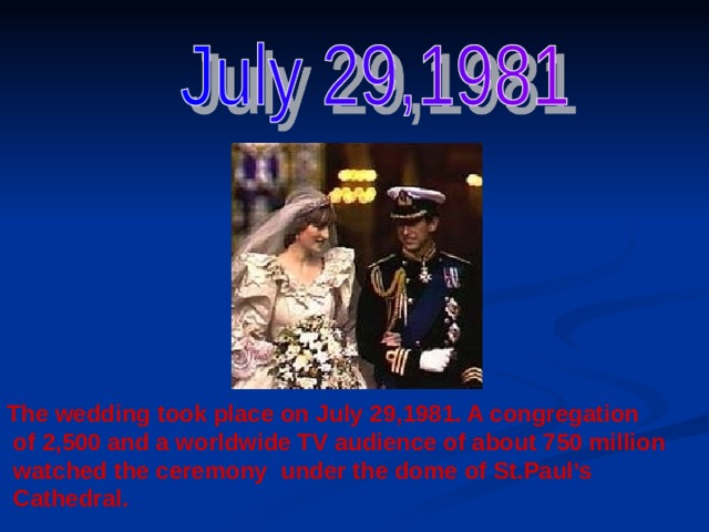 The wedding took place on July 29,1981. A congregation  of 2,500 and a worldwide TV audience of about 750 million  watched the ceremony under the dome of St.Paul's  Cathedral.