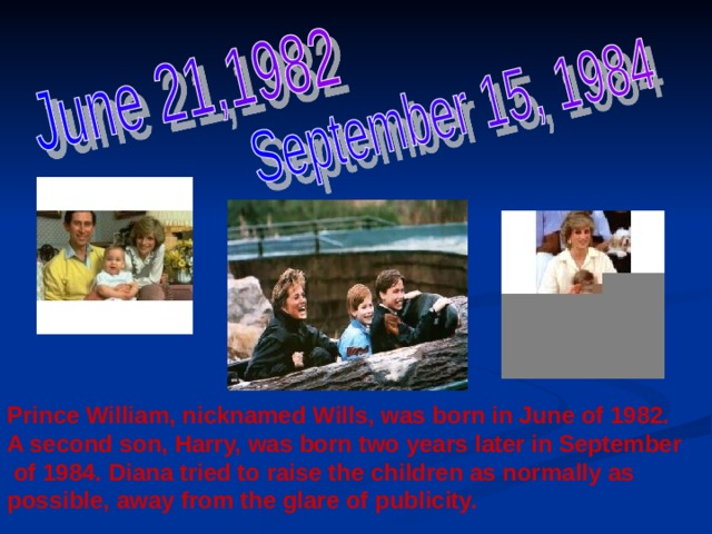 Prince William, nicknamed Wills, was born in June of 1982. A second son, Harry, was born two years later in September  of 1984. Diana tried to raise the children as normally as possible, away from the glare of publicity.
