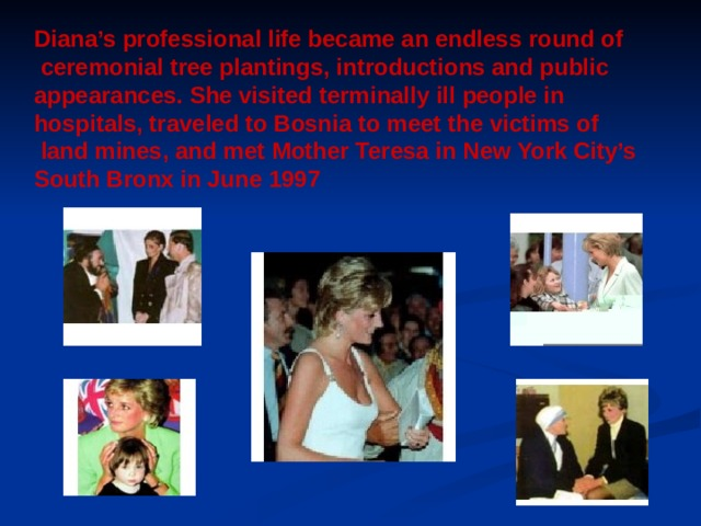 Diana's professional life became an endless round of  ceremonial tree plantings, introductions and public appearances. She visited terminally ill people in hospitals, traveled to Bosnia to meet the victims of  land mines, and met Mother Teresa in New York City's South Bronx in June 1997