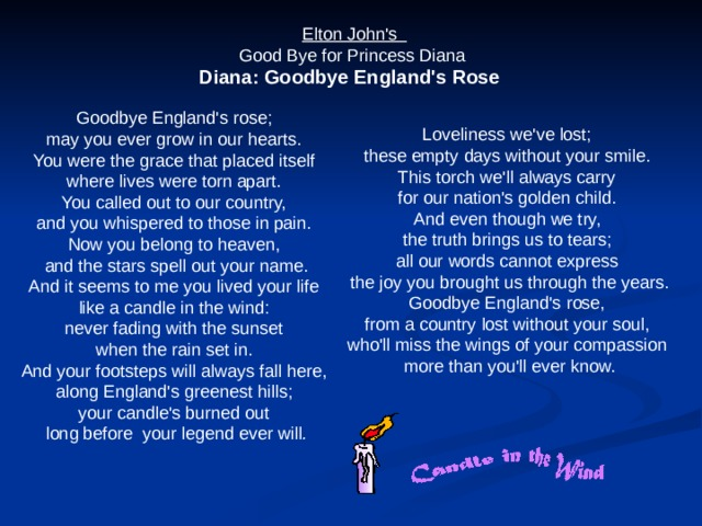 Elton John's  Good Bye for Princess Diana Diana: Goodbye England's Rose   Goodbye England's rose;  may you ever grow in our hearts.  You were the grace that placed itself  where lives were torn apart. You called out to our country,  and you whispered to those in pain.  Now you belong to heaven,  and the stars spell out your name. And it seems to me you lived your life  like a candle in the wind:  never fading with the sunset  when the rain set in.  And your footsteps will always fall here,  along England's greenest hills;  your candle's burned out  long before your legend ever will . Loveliness we've lost;  these empty days without your smile.  This torch we'll always carry  for our nation's golden child. And even though we try,  the truth brings us to tears;  all our words cannot express  the joy you brought us through the years. Goodbye England's rose,  from a country lost without your soul,  who'll miss the wings of your compassion  more than you'll ever know.
