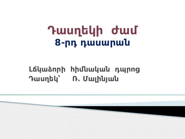 Դասղեկի ժամ  8-րդ դասարան   Լճկաձորի հիմնական դպրոց Դասղեկ՝ Ռ. Մալինյան