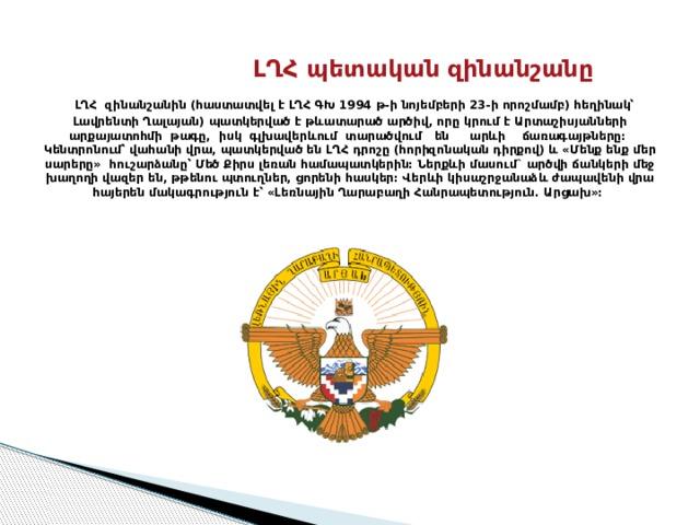 ԼՂՀ պետական զինանշանը   ԼՂՀ զինանշանին (հաստատվել է ԼՂՀ ԳԽ 1994 թ-ի նոյեմբերի 23-ի որոշմամբ) հեղինակ՝ Լավրենտի Ղալայան) պատկերված է թևատարած արծիվ, որը կրում է Արտաշիսյանների արքայատոհմի թագը, իսկ գլխավերևում տարածվում են արևի ճառագայթները:  Կենտրոնում՝ վահանի վրա, պատկերված են ԼՂՀ դրոշը (հորիզոնական դիրքով) և «Մենք ենք մեր սարերը» հուշարձանը՝ Մեծ Քիրս լեռան համապատկերին: Ներքևի մասում` արծվի ճանկերի մեջ խաղողի վազեր են, թթենու պտուղներ, ցորենի հասկեր: Վերևի կիսաշրջանաձև ժապավենի վրա հայերեն մակագրություն է՝ «Լեռնային Ղարաբաղի Հանրապետություն. Արցախ»: