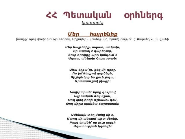 ՀՀ Պետական օրհներգ  կատարել Մեր հայրենիք խոսքը` որոշ փոփոխություններով, Միքայել Նալբանդյանի, երաժշտությունը՝ Բարսեղ Կանաչյանի   Մեր հայրենիք, ազատ,անկախ, Որ ապրել է դարեդար, Յուր որդիքը արդ կանչում է Ազատ, անկախՀայաստան:   Ահա եղբա՜յր, քեզ մի դրոշ, Որ իմ ձեռքով գործեցի, Գիշերները ես քուն չեղա, Արտասուքով լվացի:   Նայիր նրան՝ երեք գույնով Նվիրական մեկ նշան, Թող փողփողի թշնամու դեմ, Թող միշտ պանծաՀայաստան:   Ամենայն տեղ մահը մի է, Մարդ մի անգամ պիտ մեռնի, Բայց երանի՝ որ յուր ազգի Ազատության կզոհվի:
