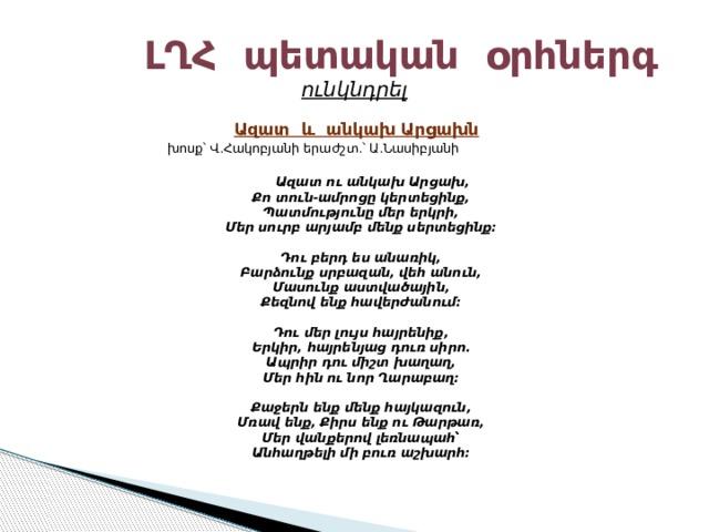 ԼՂՀ պետական օրհներգ  ունկնդրել Ազատ և անկախ Արցախն  խոսք՝ Վ.Հակոբյանի երաժշտ.՝ Ա.Նասիբյանի  Ազատ ու անկախ Արցախ,  Քո տուն-ամրոցը կերտեցինք,  Պատմությունը մեր երկրի,  Մեր սուրբ արյամբ մենք սերտեցինք։   Դու բերդ ես անառիկ,  Բարձունք սրբազան, վեհ անուն,  Մասունք աստվածային,  Քեզնով ենք հավերժանում։   Դու մեր լույս հայրենիք,  Երկիր, հայրենյաց դուռ սիրո.  Ապրիր դու միշտ խաղաղ,  Մեր հին ու նոր Ղարաբաղ։   Քաջերն ենք մենք հայկազուն,  Մռավ ենք, Քիրս ենք ու Թարթառ,  Մեր վանքերով լեռնապահ՝  Անհաղթելի մի բուռ աշխարհ։