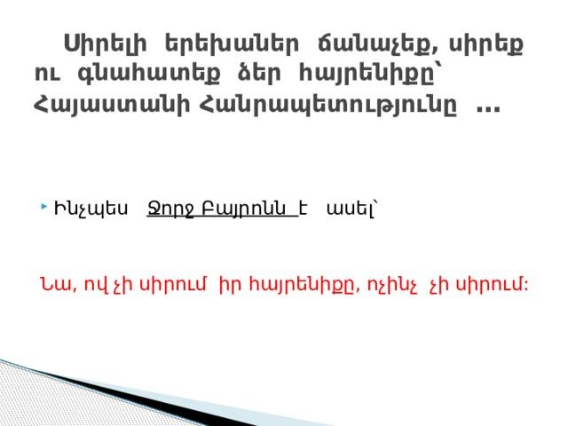 Սիրելի երեխաներ ճանաչեք, սիրեք ու գնահատեք ձեր հայրենիքը՝ Հայաստանի Հանրապետությունը … Ինչպես Ջորջ Բայրոնն է ասել՝ Նա, ով չի սիրում իր հայրենիքը, ոչինչ չի սիրում: