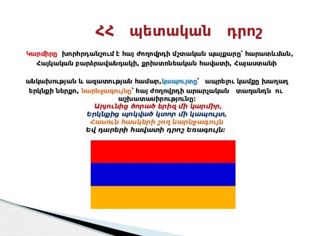 ՀՀ պետական դրոշ   Կարմիրը խորհրդանշում է հայ ժողովրդի մշտական պայքարը՝ հարատևման, Հայկական բարձրավանդակի, քրիստոնեական հավատի, Հայաստանի անկախության և ազատության համար, կապույտը ՝  ապրելու կամքը խաղաղ երկնքի ներքո, նարնջագույնը ՝ հայ ժողովրդի արարչական տաղանդն ու աշխատասիրությունը:   Արյունից ծորած երիզ միկարմիր,  Երկնքից պոկված կտորմի կապույտ,  Հասուն հասկերի շողնարնջագույն  Եվ դարերի հավատիդրոշ Եռագույն: