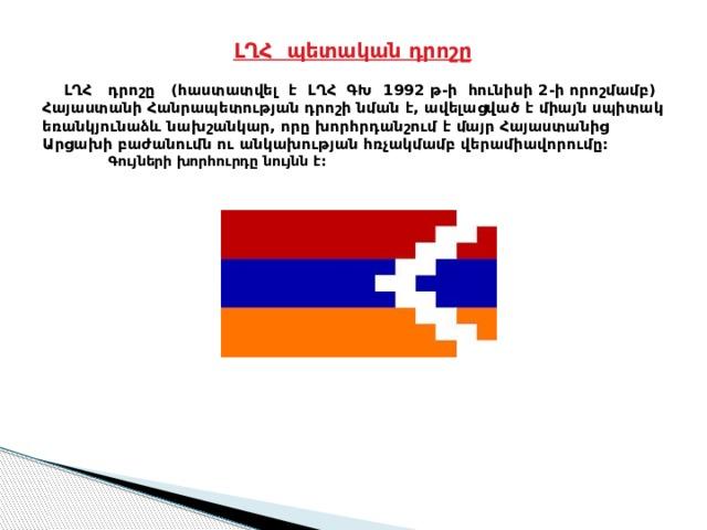 ԼՂՀ պետական դրոշը    ԼՂՀ դրոշը (հաստատվել է ԼՂՀ ԳԽ 1992 թ-ի հունիսի 2-ի որոշմամբ) Հայաստանի Հանրապետության դրոշի նման է, ավելացված է միայն սպիտակ եռանկյունաձև նախշանկար, որը խորհրդանշում է մայր Հայաստանից Արցախի բաժանումն ու անկախության հռչակմամբ վերամիավորումը:  Գույների խորհուրդը նույնն է: