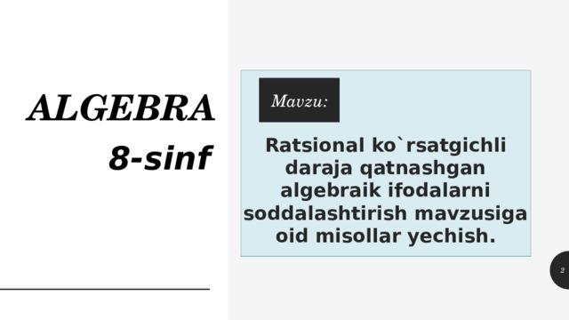ALGEBRA Ratsional ko`rsatgichli daraja qatnashgan algebraik ifodalarni soddalashtirish mavzusiga oid misollar yechish. Mavzu: 8-sinf