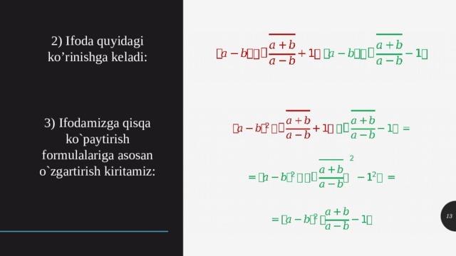 2) Ifoda quyidagi ko'rinishga keladi: 3) Ifodamizga qisqa ko`paytirish formulalariga asosan o`zgartirish kiritamiz:
