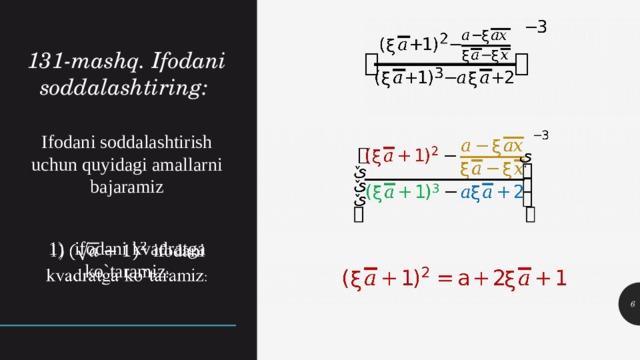 131-mashq. Ifodani soddalashtiring: Ifodani soddalashtirish uchun quyidagi amallarni bajaramiz 1)  ifodani kvadratga ko`taramiz :
