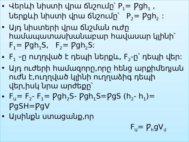 Վերևի նիստի վրա ճնշումը՝ P 1 = Ƿgh 1 , ներքևի նիստի վրա ճնշումը՝ P 2 = Ƿgh 2 : Այդ նիստերի վրա ճնշման ուժը համապատասխանաբար հավասար կլինի՝ F 1 = Ƿgh 1 S, F 2 = Ƿgh 2 S: F 1 –ը ուղղված է դեպի ներքև, F 2 -ը՝ դեպի վեր: Այդ ուժերի համազորը,որը հենց արքիմեդյան ուժն է,ուղղված կլինի ուղղաձիգ դեպի վեր,իսկ նրա արժեքը՝ F Ա = F 2 - F 1 = Ƿgh 2 S- Ƿgh 1 S=ǷgS (h 2 - h 1 )= ǷgSH=ǷgV Այսինքն ստացանք,որ