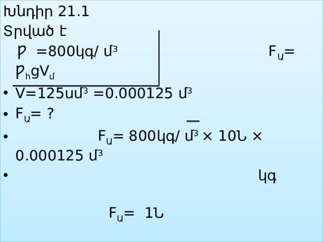 Խնդիր 21.1 Տրված է  Ƿ =800կգ/ մ 3 F Ա = Ƿ հ gV մ  V=125սմ 3 =0.000125 մ 3 F Ա = ?  F Ա = 800կգ/ մ 3 × 10Ն × 0.000125 մ 3   կգ  F Ա = 1Ն  Պատ.՝ 1Ն