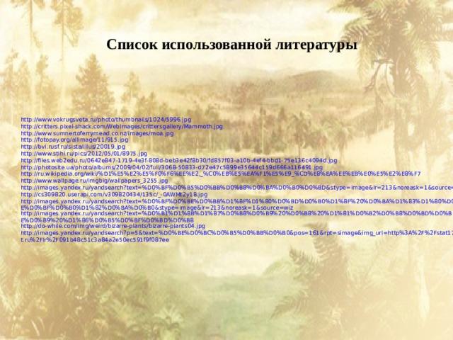 Список использованной литературы http://www.vokrugsveta.ru/photo/thumbnails/1024/5996.jpg http://critters.pixel-shack.com/WebImages/crittersgallery/Mammoth.jpg http://www.sumnertoferrymead.co.nz/images/moa.jpg http://fotopay.org/allimage/11/915.jpg http://bvi.rusf.ru/sista/illus/20019.jpg http://www.stihi.ru/pics/2012/05/01/8975.jpg http://files.web2edu.ru/0642e847-1719-4e3f-808d-beb3e42f8b30/fd857f03-a10b-4ef4-bbd1-75e136c4094d.jpg http://photosite.ua/photo/albums/2009/04/02/full/3068-50833-d72e47c5899e35644c159d666a116491.jpg http://ru.wikipedia.org/wiki/%D1%E5%E2%E5%F0%F6%EE%E2,_%C0%EB%E5%EA%F1%E5%E9_%CD%E8%EA%EE%EB%E0%E5%E2%E8%F7 http://www.wallpage.ru/imgbig/wallpapers_3255.jpg http://images.yandex.ru/yandsearch?text=%D0%BF%D0%B5%D0%BB%D0%B8%D0%BA%D0%B0%D0%BD&stype=image&lr=213&noreask=1&source=wiz http://cs309820.userapi.com/v309820434/135c/_-0AWMt2y18.jpg http://images.yandex.ru/yandsearch?text=%D0%BF%D0%BE%D0%BB%D1%8F%D1%80%D0%BD%D0%B0%D1%8F%20%D0%BA%D1%83%D1%80%D0%BE%D0%BF%D0%B0%D1%82%D0%BA%D0%B0&stype=image&lr=213&noreask=1&source=wiz http://images.yandex.ru/yandsearch?text=%D0%B1%D1%8B%D1%87%D0%B8%D0%B9%20%D0%B8%20%D1%81%D0%B2%D0%B8%D0%BD%D0%BE%D0%B9%20%D1%86%D0%B5%D0%BF%D0%BD%D0%B8 http://do-while.com/img/weird/bizarre-plants/bizarre-plants04.jpg http://images.yandex.ru/yandsearch?p=5&text=%D0%BE%D0%BC%D0%B5%D0%BB%D0%B0&pos=161&rpt=simage&img_url=http%3A%2F%2Fstat17.privet.ru%2Flr%2F091b48c51c3a84a2e50ec591f9f087ee