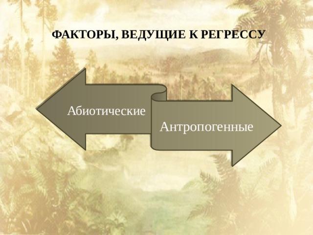 ФАКТОРЫ, ВЕДУЩИЕ К РЕГРЕССУ Абиотические Антропогенные