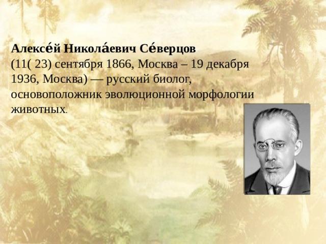 Алексе́й Никола́евич Се́верцов  (11( 23) сентября 1866, Москва – 19 декабря 1936, Москва)— русскийбиолог, основоположник эволюционной морфологии животных .