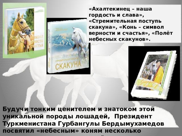«Ахалтекинец – наша гордость и слава», «Стремительная поступь скакуна», «Конь – символ верности и счастья», «Полёт небесных скакунов».        Будучи тонким ценителем и знатоком этой уникальной породы лошадей, Президент Туркменистана Гурбангулы Бердымухамедов посвятил «небесным» коням несколько литературных произведений.