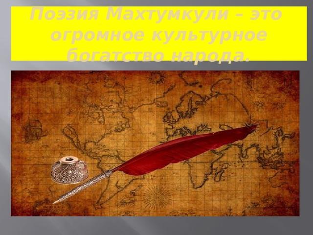 Поэзия Махтумкули – это огромное культурное богатство народа.