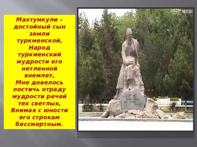 Махтумкули – достойный сын земли туркменской,  Народ туркменский мудрости его нетленной внемлет,  Мне довелось постичь отраду мудрости речей тех светлых,  Внимая с юности его строкам бессмертным.