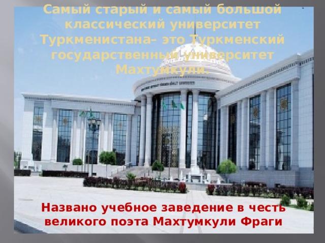 Самый старый и самый большой классический университет Туркменистана– это Туркменский государственный университет Махтумкули. Названо учебное заведение в честь великого поэта Махтумкули Фраги