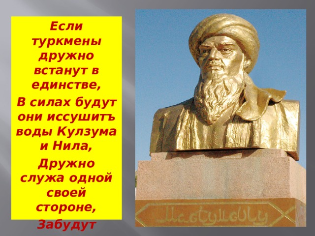 Если туркмены дружно встанут в единстве, В силах будут они иссушитъ воды Кулзума и Нила, Дружно служа одной своей стороне, Забудут распри Текинцы, Емуды, Гоклены, Языри, Алили.
