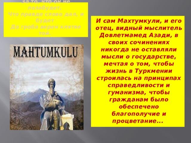 И кто Махтумкули осудит  За то, что он не позабудет,  Что правде слово дал, и будет  До гроба верен клятве той. И сам Махтумкули, и его отец, видный мыслитель Довлетмамед Азади, в своих сочинениях никогда не оставляли мысли о государстве, мечтая о том, чтобы жизнь в Туркмении строилась на принципах справедливости и гуманизма, чтобы гражданам было обеспечено благополучие и процветание...