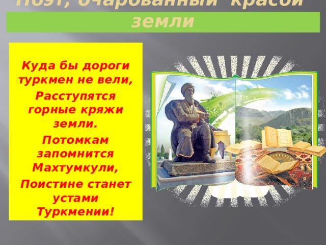 Поэт, очарованный красой земли  Куда бы дороги туркмен не вели, Расступятся горные кряжи земли. Потомкам запомнится Махтумкули, Поистине станет устами Туркмении!