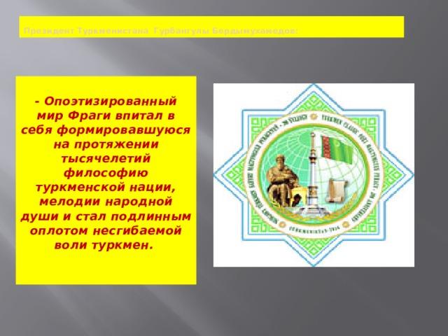 Президент Туркменистана Гурбангулы Бердымухамедов:  - Опоэтизированный мир Фраги впитал в себя формировавшуюся на протяжении тысячелетий философию туркменской нации, мелодии народной души и стал подлинным оплотом несгибаемой воли туркмен.